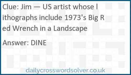 Jim — US artist whose lithographs include 1973's Big Red Wrench in a Landscape crossword answer
