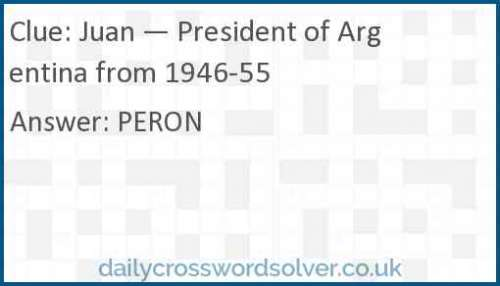 Juan — President of Argentina from 1946-55 crossword answer