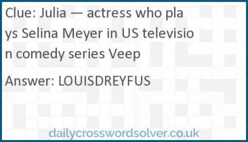 Julia — actress who plays Selina Meyer in US television comedy series Veep crossword answer