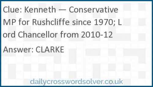Kenneth — Conservative MP for Rushcliffe since 1970; Lord Chancellor from 2010-12 crossword answer