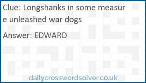 Longshanks in some measure unleashed war dogs crossword answer