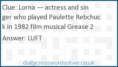 Lorna — actress and singer who played Paulette Rebchuck in 1982 film musical Grease 2 crossword answer