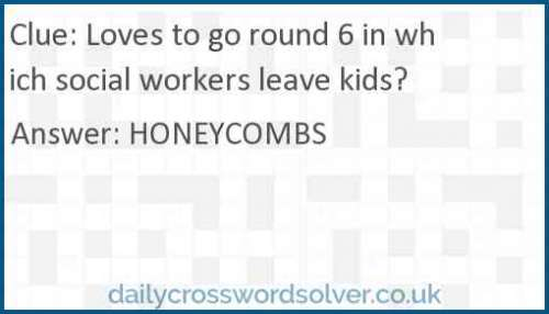 Loves to go round 6 in which social workers leave kids? crossword answer