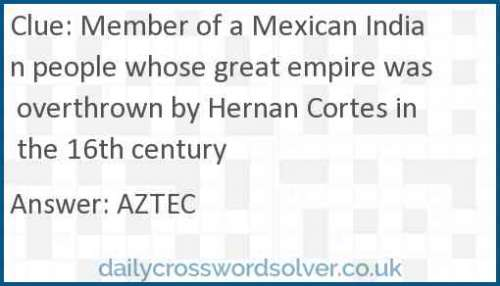 Member of a Mexican Indian people whose great empire was overthrown by Hernan Cortes in the 16th century crossword answer