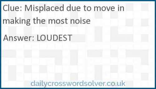 Misplaced due to move in making the most noise crossword answer