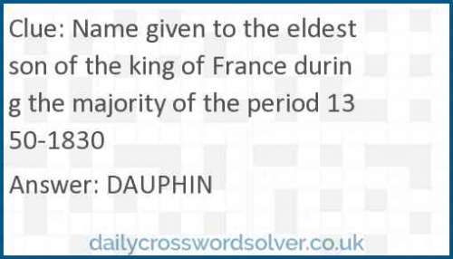 Name given to the eldest son of the king of France during the majority of the period 1350-1830 crossword answer