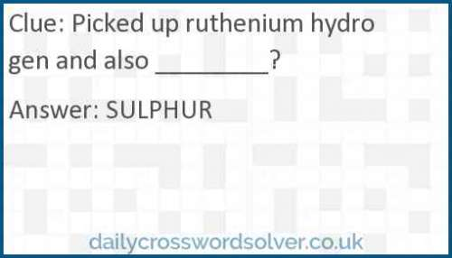Picked up ruthenium hydrogen and also ________? crossword answer