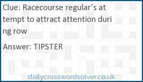 Racecourse regular's attempt to attract attention during row crossword answer