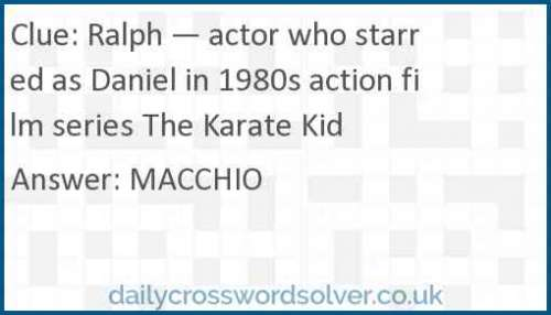 Ralph — actor who starred as Daniel in 1980s action film series The Karate Kid crossword answer
