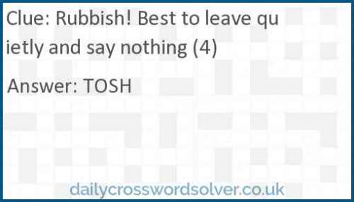 Rubbish! Best to leave quietly and say nothing (4) crossword answer