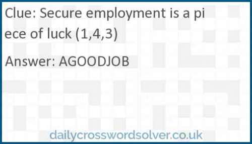Secure employment is a piece of luck (1,4,3) crossword answer