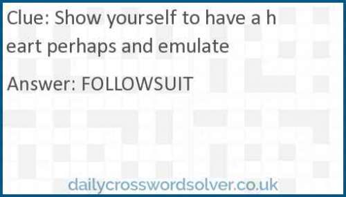 Show yourself to have a heart perhaps and emulate crossword answer
