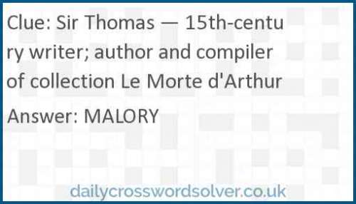 Sir Thomas — 15th-century writer; author and compiler of collection Le Morte d'Arthur crossword answer