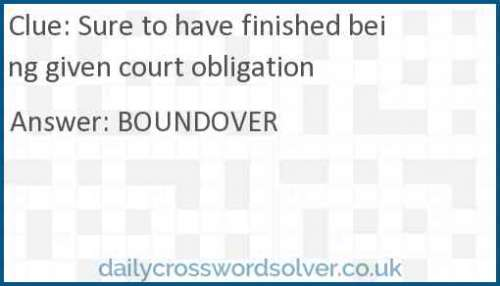 Sure to have finished being given court obligation crossword answer