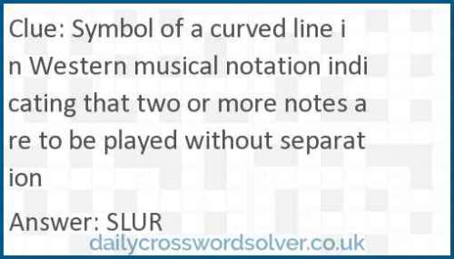 Symbol of a curved line in Western musical notation indicating that two or more notes are to be played without separation crossword answer