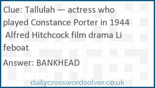 Tallulah — actress who played Constance Porter in 1944 Alfred Hitchcock film drama Lifeboat crossword answer
