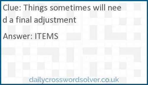 Things sometimes will need a final adjustment crossword answer