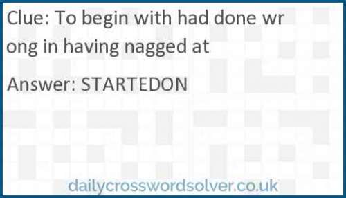To begin with had done wrong in having nagged at crossword answer