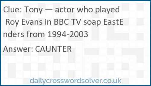 Tony — actor who played Roy Evans in BBC TV soap EastEnders from 1994-2003 crossword answer