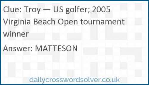 Troy — US golfer; 2005 Virginia Beach Open tournament winner crossword answer