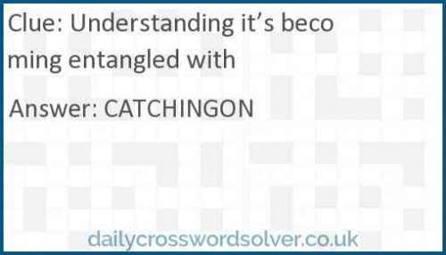 Understanding it's becoming entangled with crossword answer