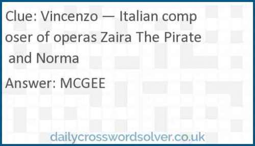 Vincenzo — Italian composer of operas Zaira The Pirate and Norma crossword answer
