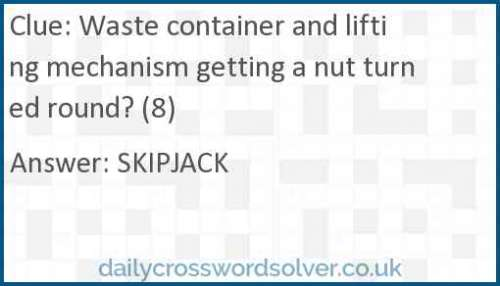 Waste container and lifting mechanism getting a nut turned round? (8) crossword answer