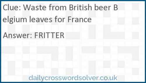 Waste from British beer Belgium leaves for France crossword answer