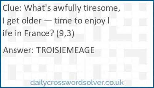 What's awfully tiresome, I get older — time to enjoy life in France? (9,3) crossword answer