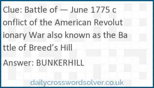 Battle of — June 1775 conflict of the American Revolutionary War also known as the Battle of Breed's Hill crossword answer