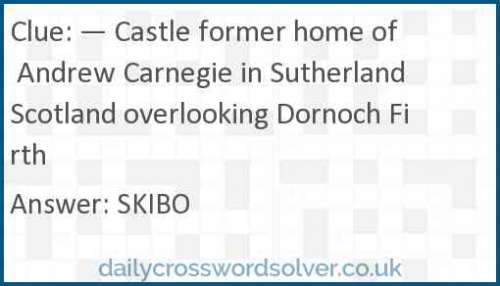 — Castle former home of Andrew Carnegie in Sutherland Scotland overlooking Dornoch Firth crossword answer