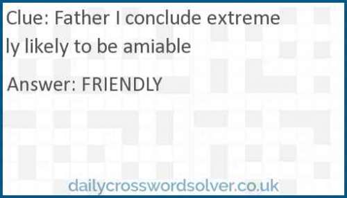 Father I conclude extremely likely to be amiable crossword answer