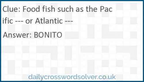 Food fish such as the Pacific --- or Atlantic --- crossword answer