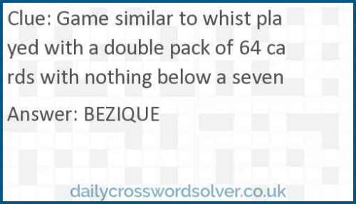 Game similar to whist played with a double pack of 64 cards with nothing below a seven crossword answer