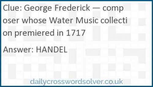 George Frederick — composer whose Water Music collection premiered in 1717 crossword answer