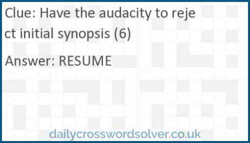 Have the audacity to reject initial synopsis (6) crossword answer