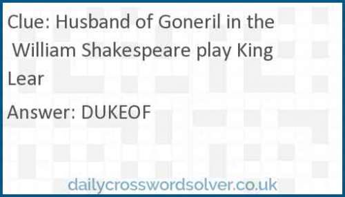 Husband of Goneril in the William Shakespeare play King Lear crossword answer
