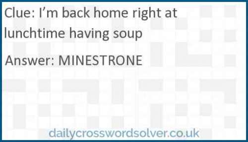 I'm back home right at lunchtime having soup crossword answer