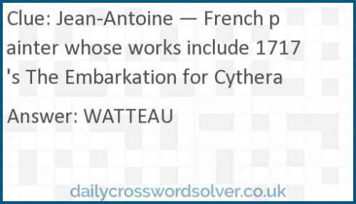 Jean-Antoine — French painter whose works include 1717's The Embarkation for Cythera crossword answer