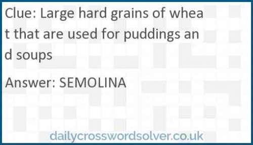 Large hard grains of wheat that are used for puddings and soups crossword answer