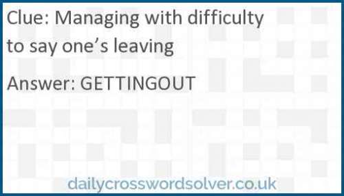Managing with difficulty to say one's leaving crossword answer