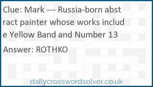 Mark --- Russia-born abstract painter whose works include Yellow Band and Number 13 crossword answer