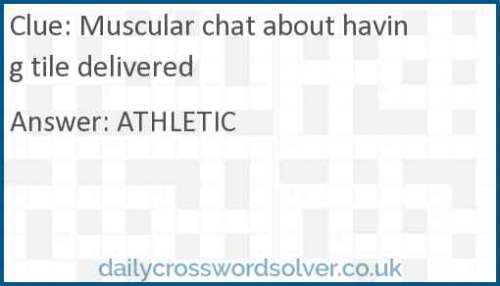 Muscular chat about having tile delivered crossword answer
