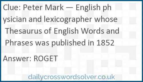 Peter Mark — English physician and lexicographer whose Thesaurus of English Words and Phrases was published in 1852 crossword answer