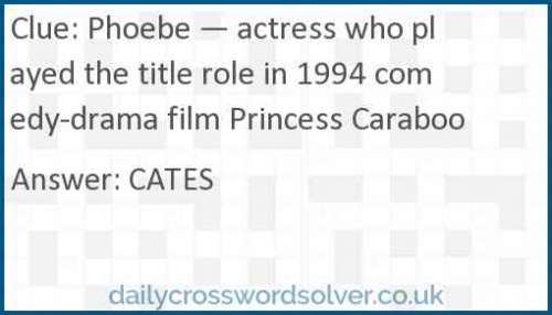 Phoebe — actress who played the title role in 1994 comedy-drama film Princess Caraboo crossword answer
