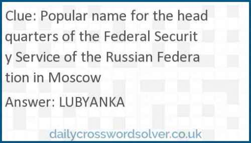 Popular name for the headquarters of the Federal Security Service of the Russian Federation in Moscow crossword answer