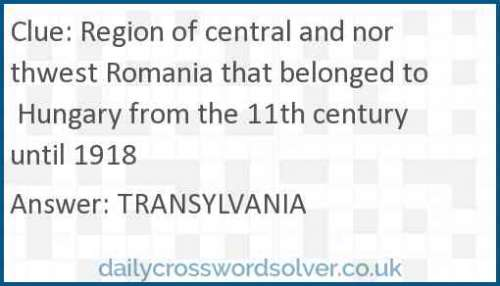 Region of central and northwest Romania that belonged to Hungary from the 11th century until 1918 crossword answer