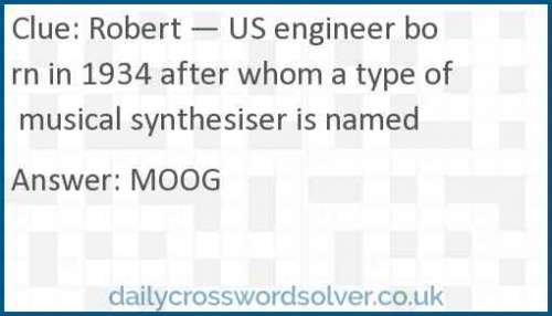 Robert — US engineer born in 1934 after whom a type of musical synthesiser is named crossword answer