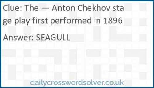 The — Anton Chekhov stage play first performed in 1896 crossword answer