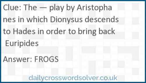 The — play by Aristophanes in which Dionysus descends to Hades in order to bring back Euripides crossword answer